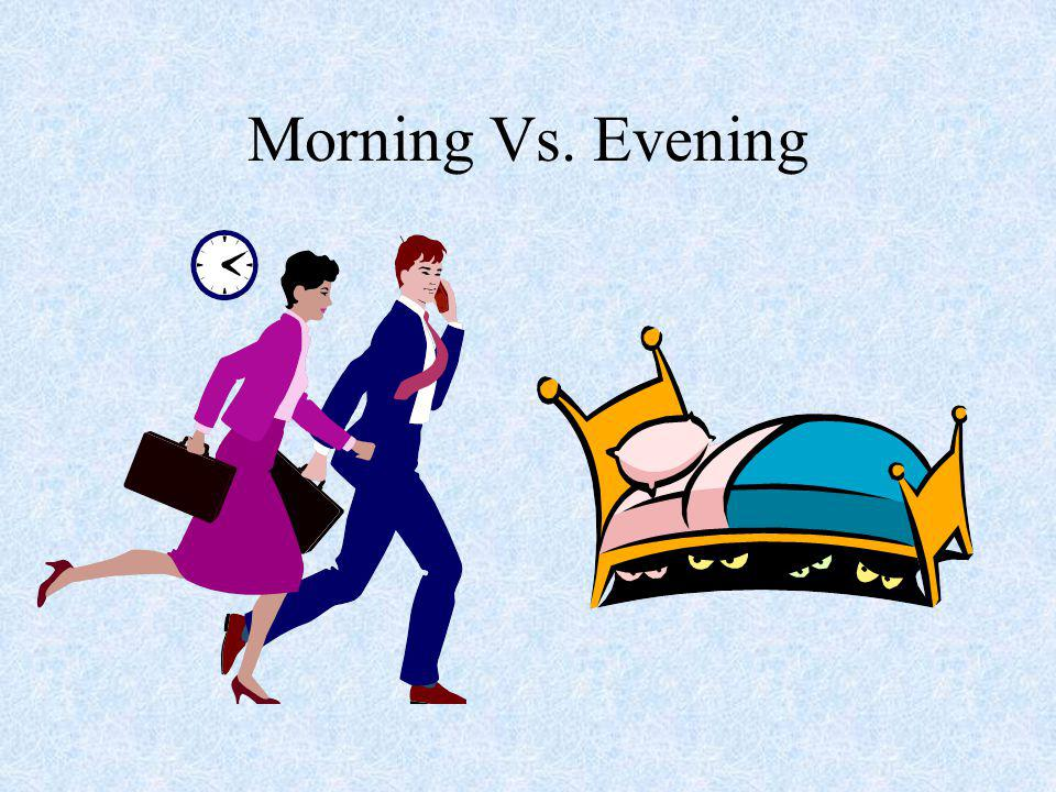 Morning Vs. Evening