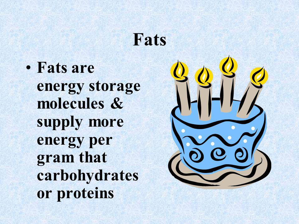 Fats Fats are energy storage molecules & supply more energy per gram that carbohydrates or proteins