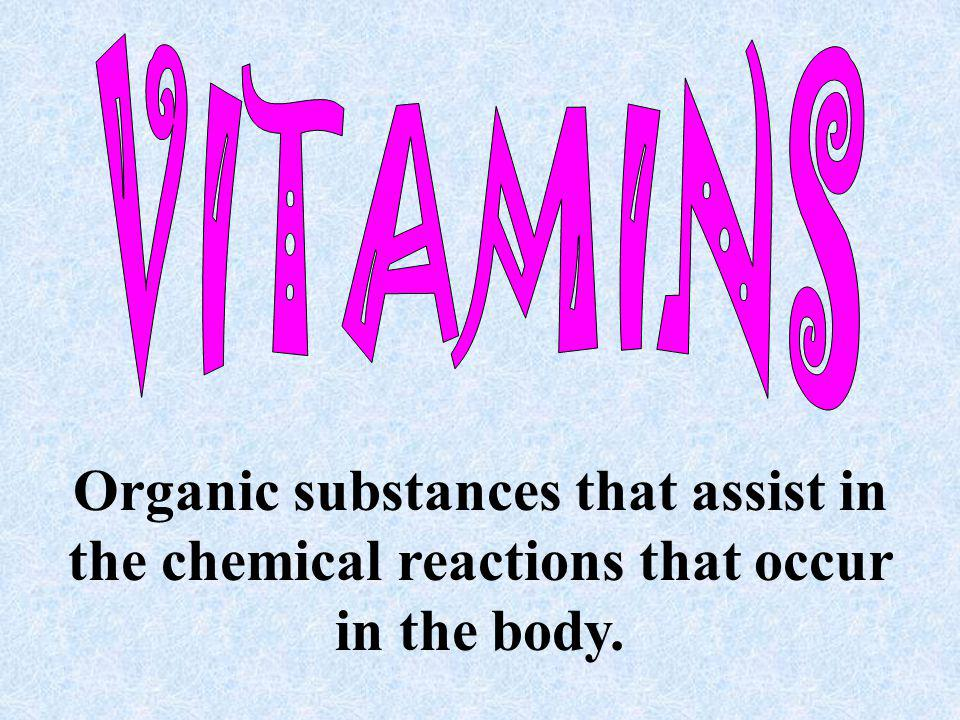 VITAMINS Organic substances that assist in the chemical reactions that occur in the body.
