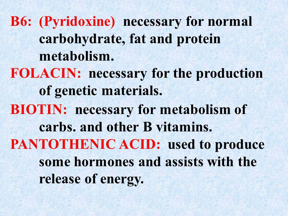 B6: (Pyridoxine) necessary for normal. carbohydrate, fat and protein