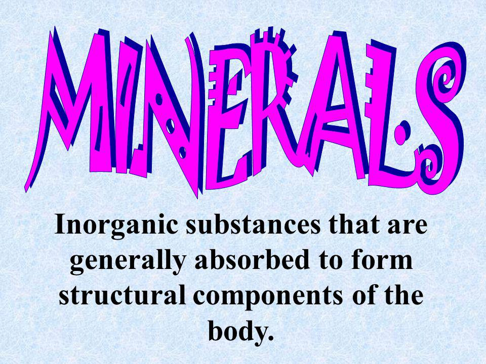 MINERALS Inorganic substances that are generally absorbed to form structural components of the body.