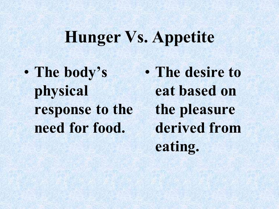 Hunger Vs. Appetite The body's physical response to the need for food.