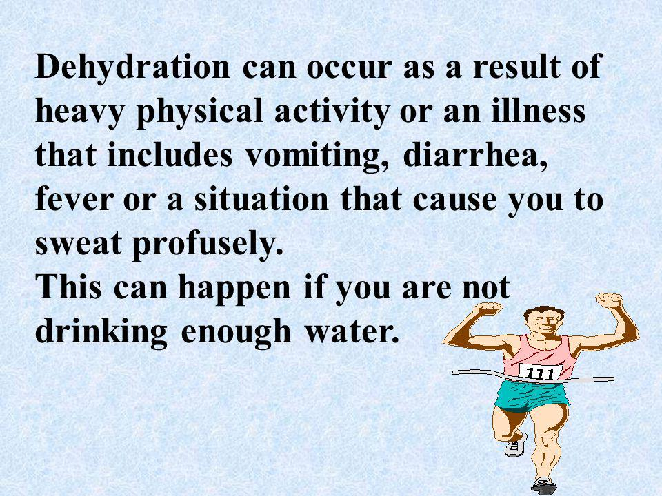 Dehydration can occur as a result of heavy physical activity or an illness that includes vomiting, diarrhea, fever or a situation that cause you to sweat profusely.