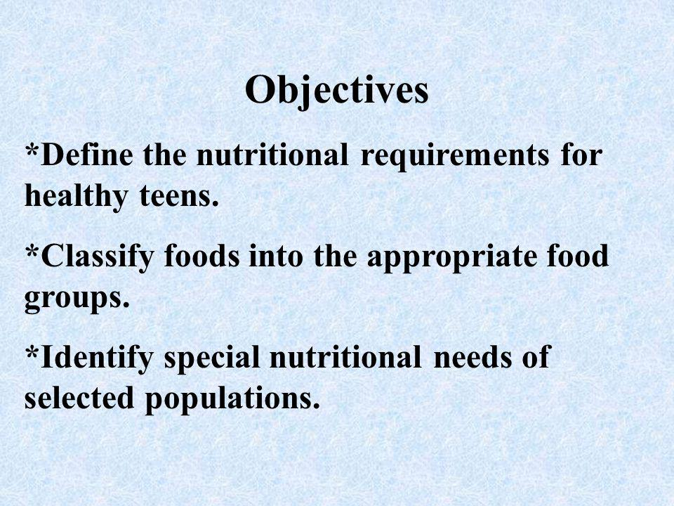 Objectives *Define the nutritional requirements for healthy teens.