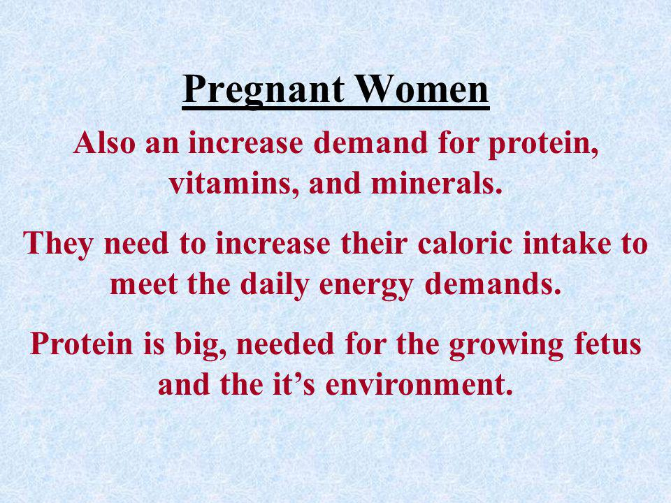 Pregnant Women Also an increase demand for protein, vitamins, and minerals.