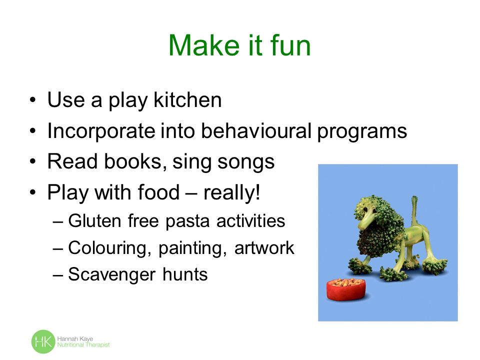 Make it fun Use a play kitchen Incorporate into behavioural programs