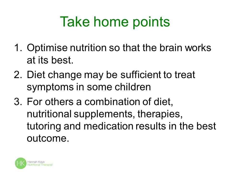 Take home points Optimise nutrition so that the brain works at its best. Diet change may be sufficient to treat symptoms in some children.
