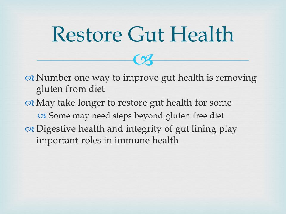 Restore Gut Health Number one way to improve gut health is removing gluten from diet. May take longer to restore gut health for some.