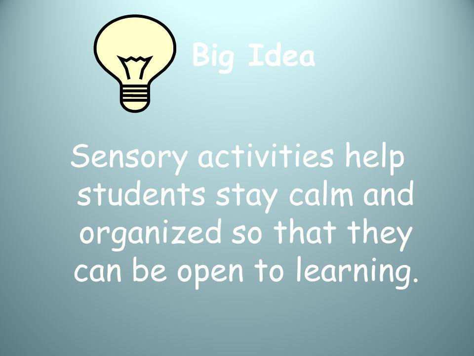 Big Idea Sensory activities help students stay calm and organized so that they can be open to learning.