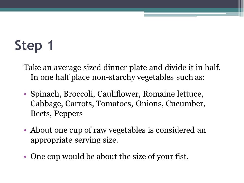 Step 1 Take an average sized dinner plate and divide it in half. In one half place non-starchy vegetables such as: