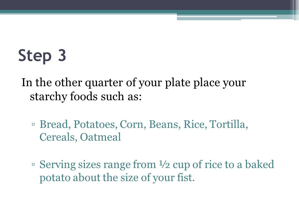 Step 3 In the other quarter of your plate place your starchy foods such as: Bread, Potatoes, Corn, Beans, Rice, Tortilla, Cereals, Oatmeal.