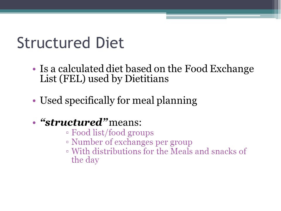Structured Diet Is a calculated diet based on the Food Exchange List (FEL) used by Dietitians. Used specifically for meal planning.