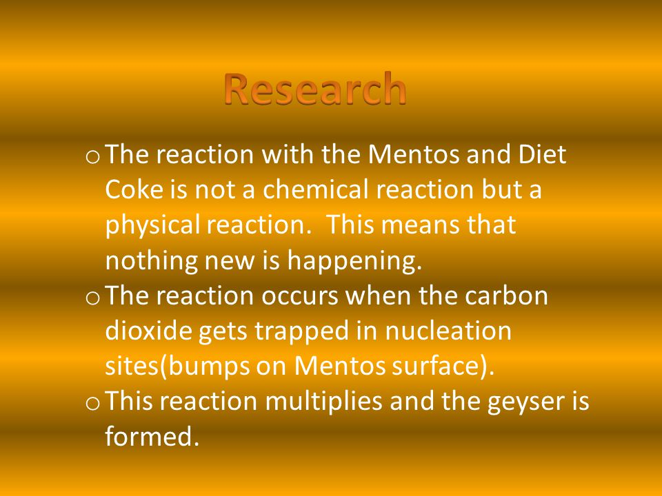 Research The reaction with the Mentos and Diet Coke is not a chemical reaction but a physical reaction. This means that nothing new is happening.