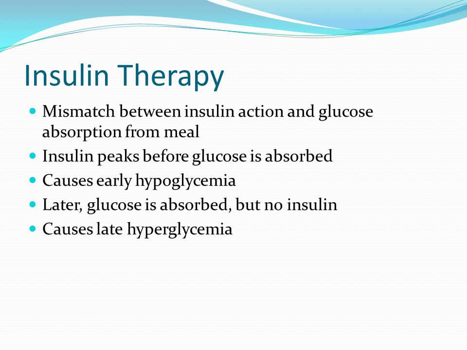 Insulin Therapy Mismatch between insulin action and glucose absorption from meal. Insulin peaks before glucose is absorbed.