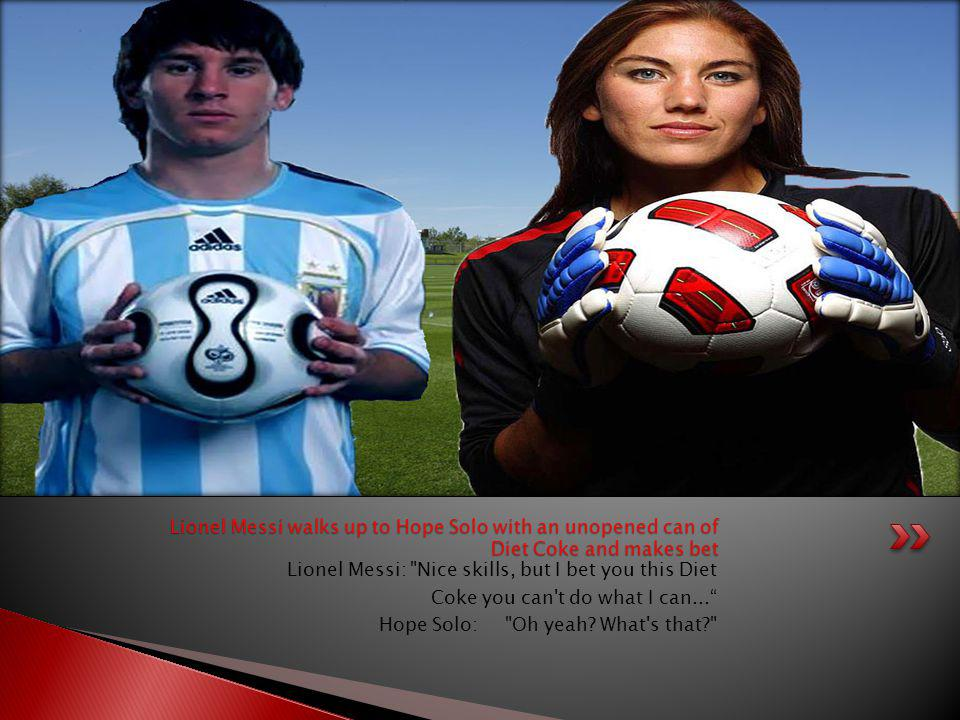Lionel Messi walks up to Hope Solo with an unopened can of Diet Coke and makes bet