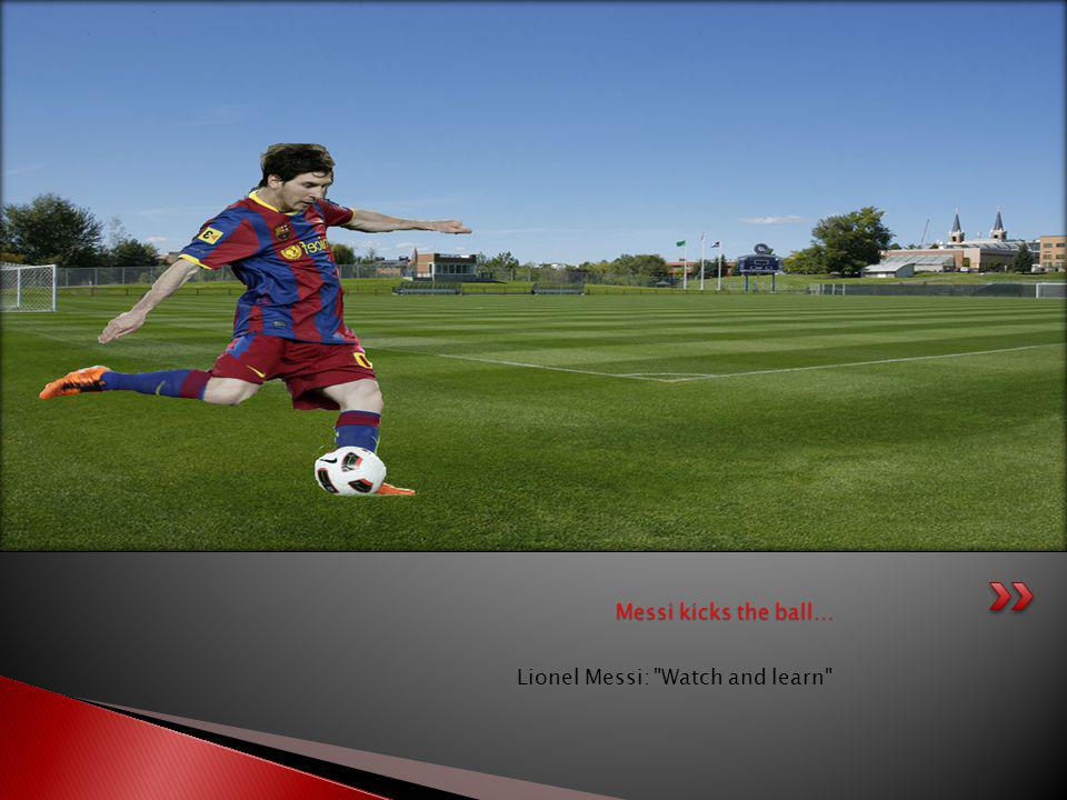 Messi kicks the ball… Lionel Messi: Watch and learn