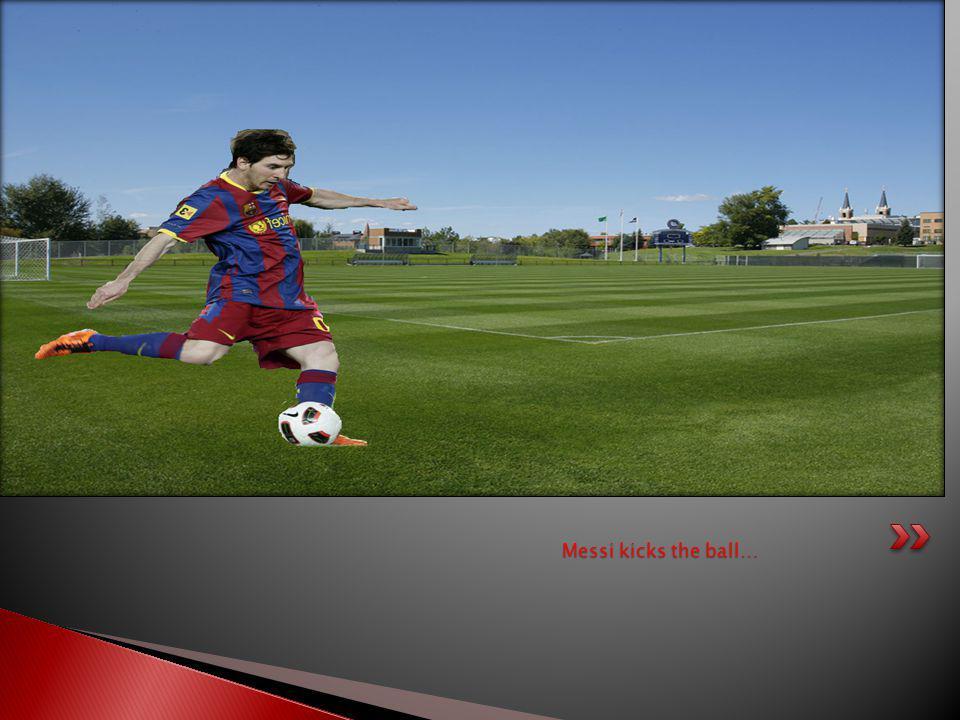 Messi kicks the ball…