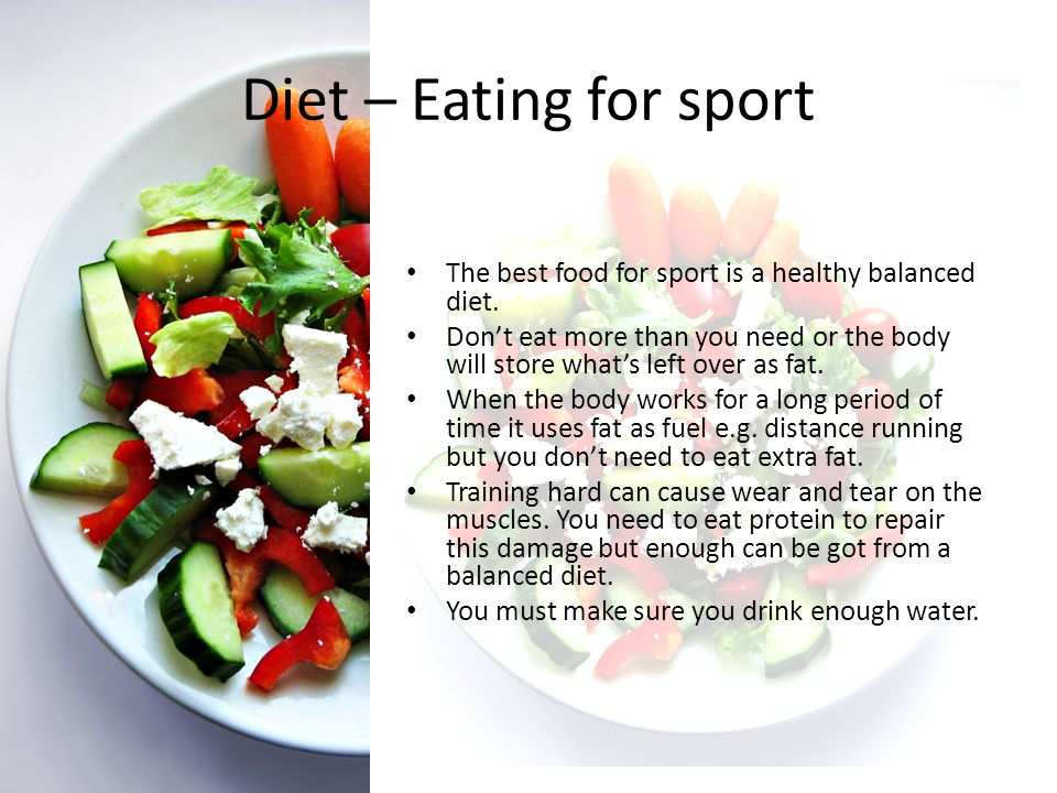 Diet – Eating for sport The best food for sport is a healthy balanced diet.