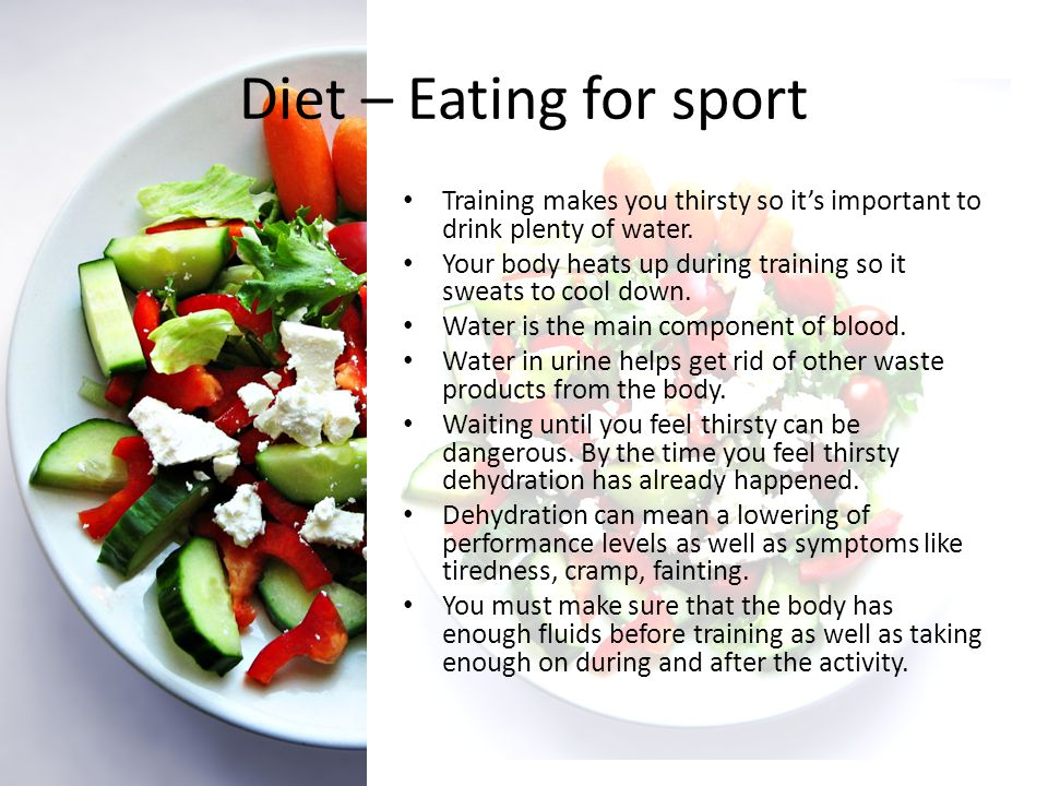 Diet – Eating for sport Training makes you thirsty so it's important to drink plenty of water.