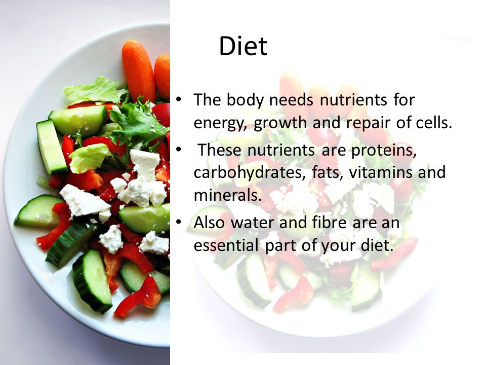 Diet The body needs nutrients for energy, growth and repair of cells.
