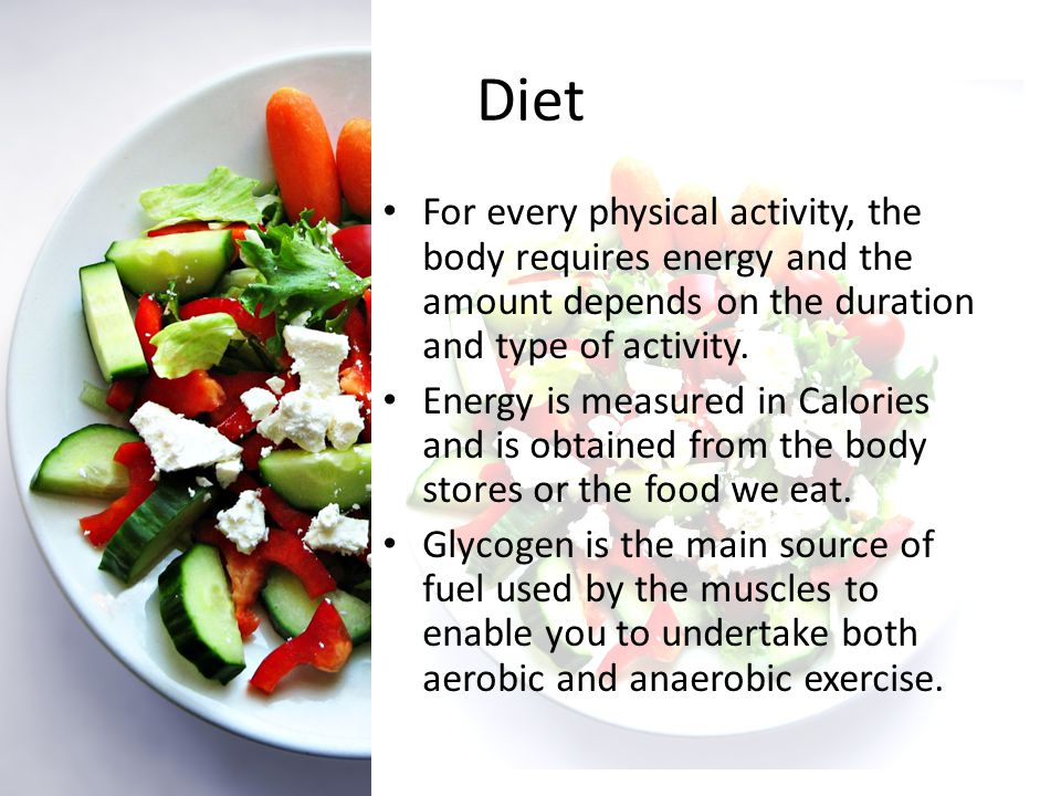 Diet For every physical activity, the body requires energy and the amount depends on the duration and type of activity.