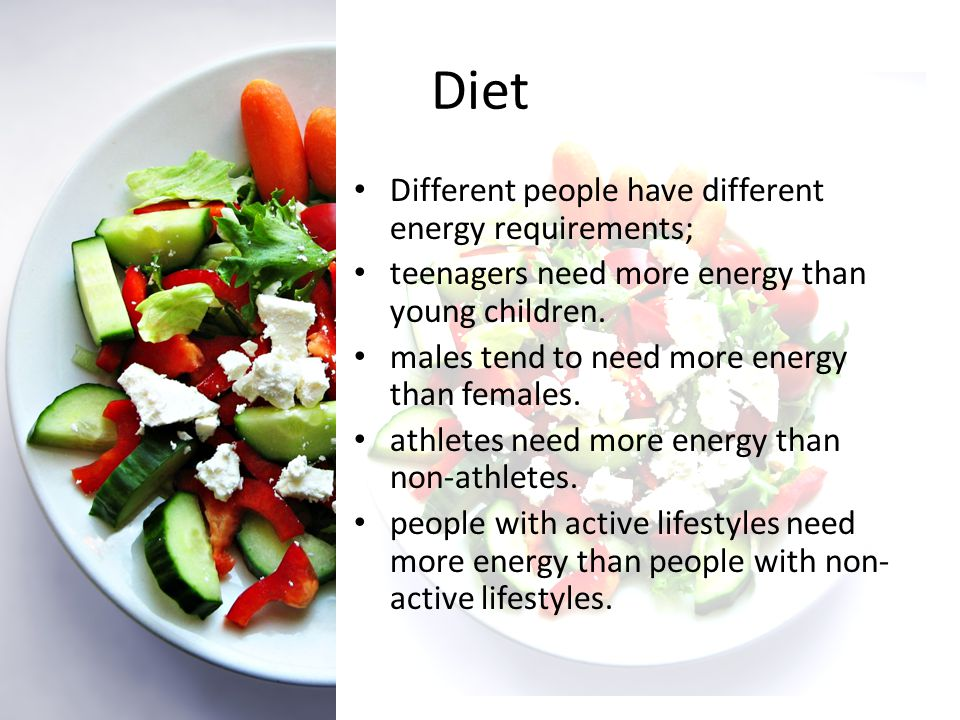 Diet Different people have different energy requirements;