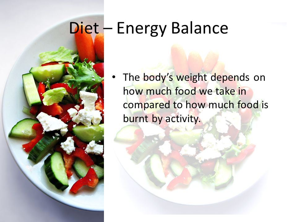 Diet – Energy Balance The body's weight depends on how much food we take in compared to how much food is burnt by activity.