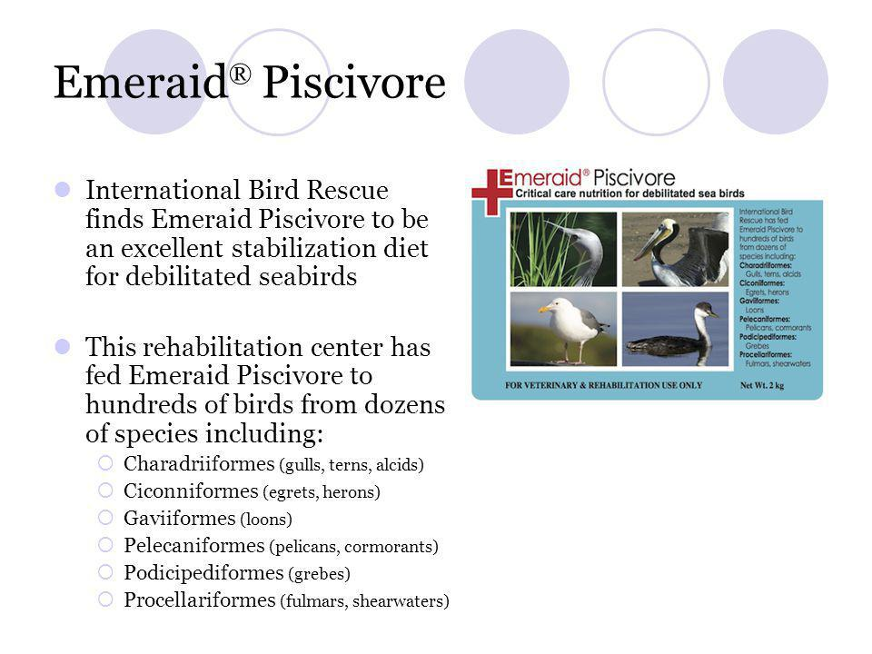 Emeraid® Piscivore International Bird Rescue finds Emeraid Piscivore to be an excellent stabilization diet for debilitated seabirds.