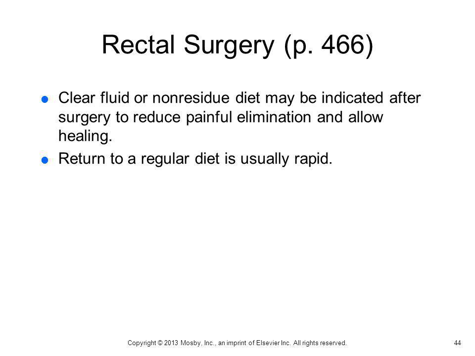 Rectal Surgery (p. 466) Clear fluid or nonresidue diet may be indicated after surgery to reduce painful elimination and allow healing.
