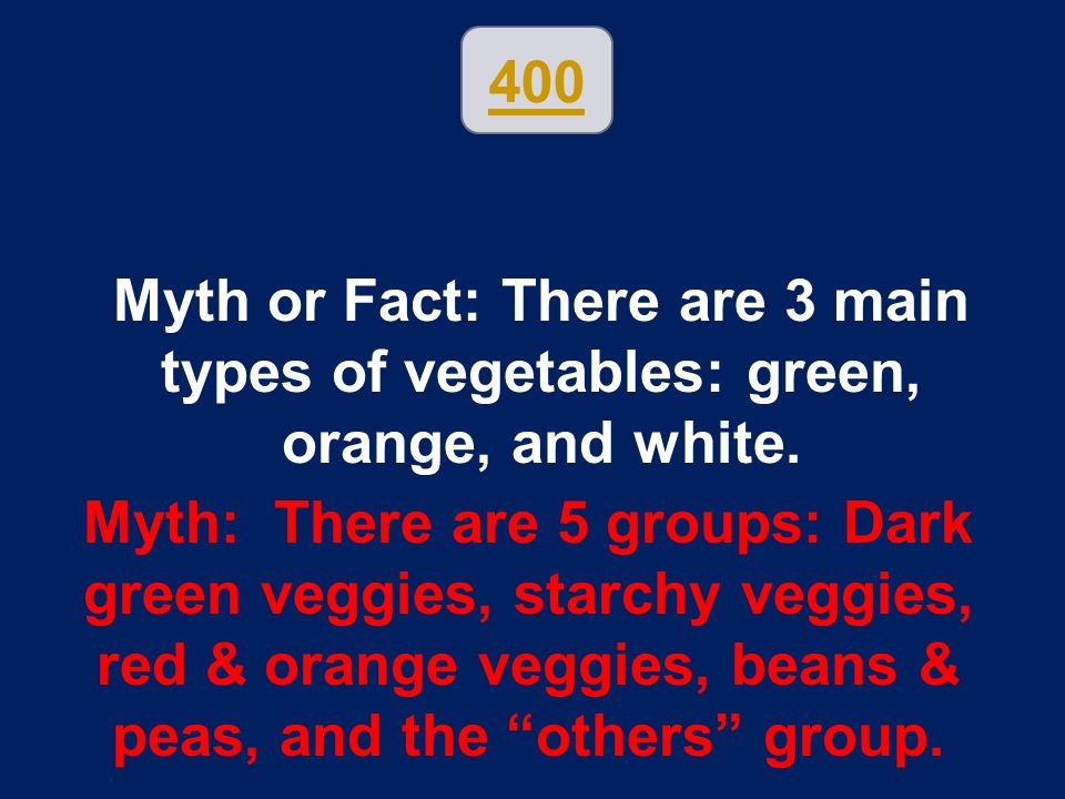 400 Myth or Fact: There are 3 main types of vegetables: green, orange, and white.