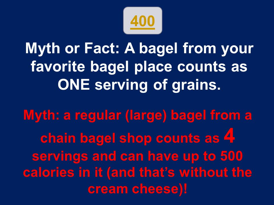 400 Myth or Fact: A bagel from your favorite bagel place counts as ONE serving of grains.