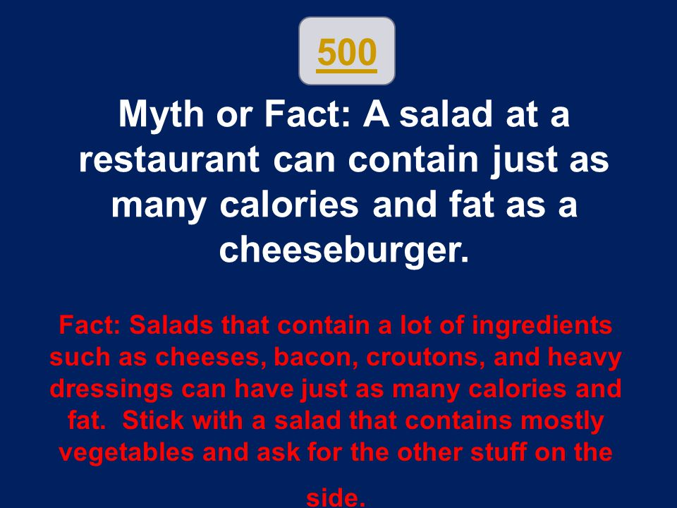 500 Myth or Fact: A salad at a restaurant can contain just as many calories and fat as a cheeseburger.
