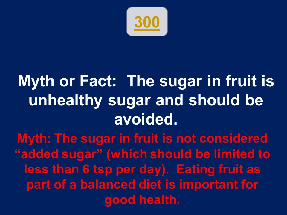 300 Myth or Fact: The sugar in fruit is unhealthy sugar and should be avoided.