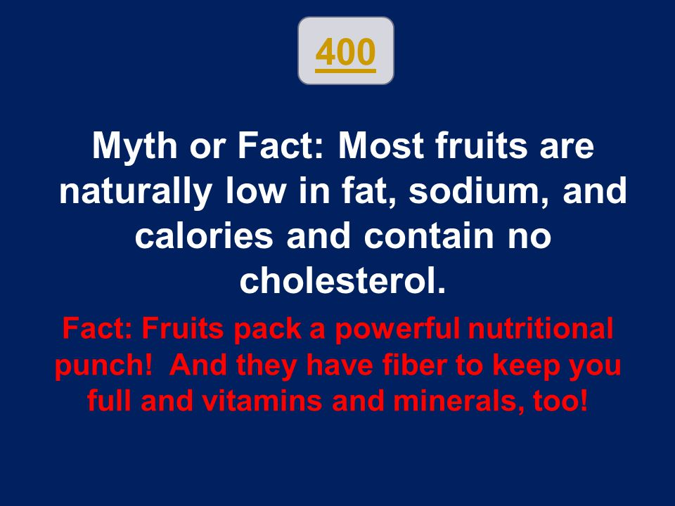 400 Myth or Fact: Most fruits are naturally low in fat, sodium, and calories and contain no cholesterol.