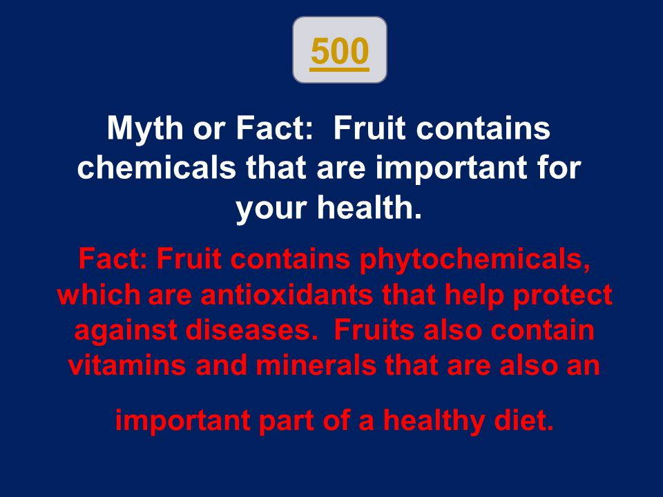 500 Myth or Fact: Fruit contains chemicals that are important for your health.