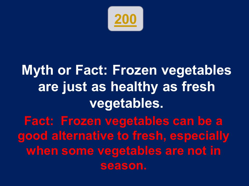 200 Myth or Fact: Frozen vegetables are just as healthy as fresh vegetables.