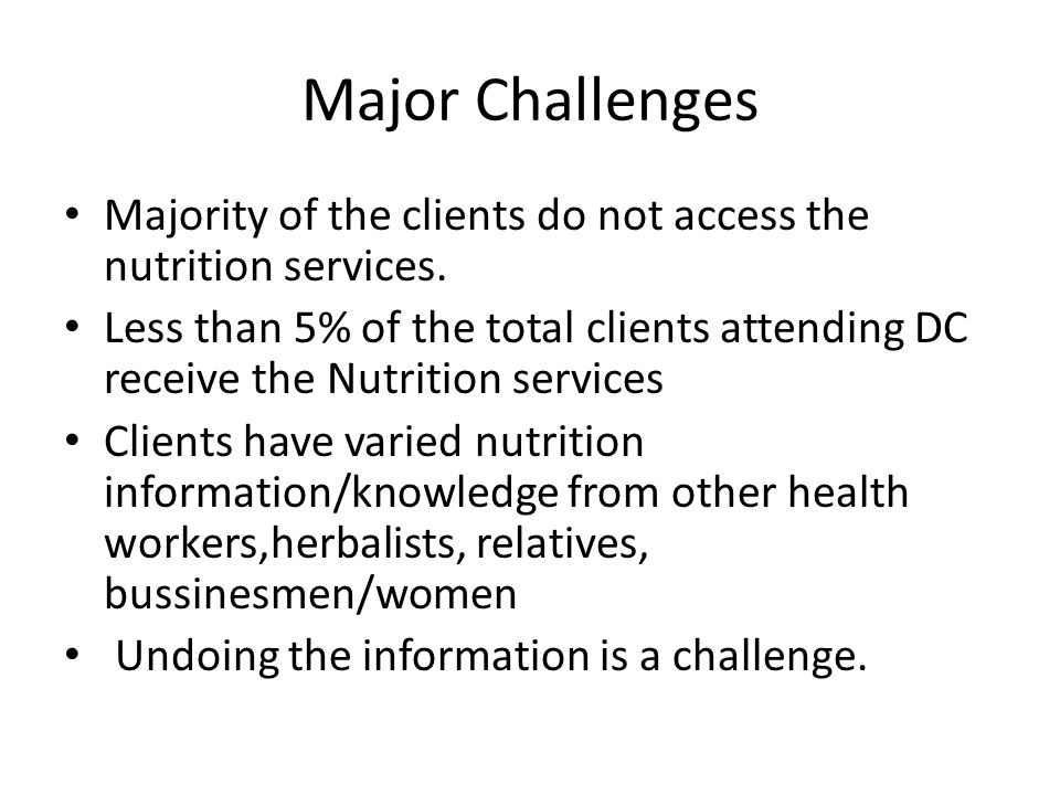 Major Challenges Majority of the clients do not access the nutrition services.