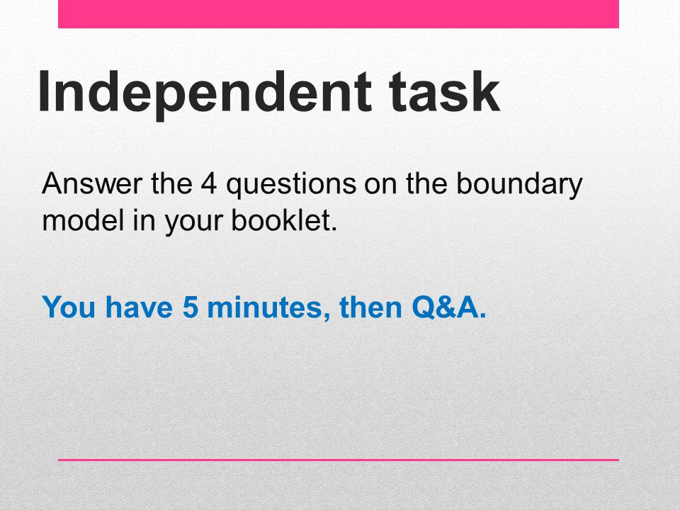 Independent task Answer the 4 questions on the boundary model in your booklet.