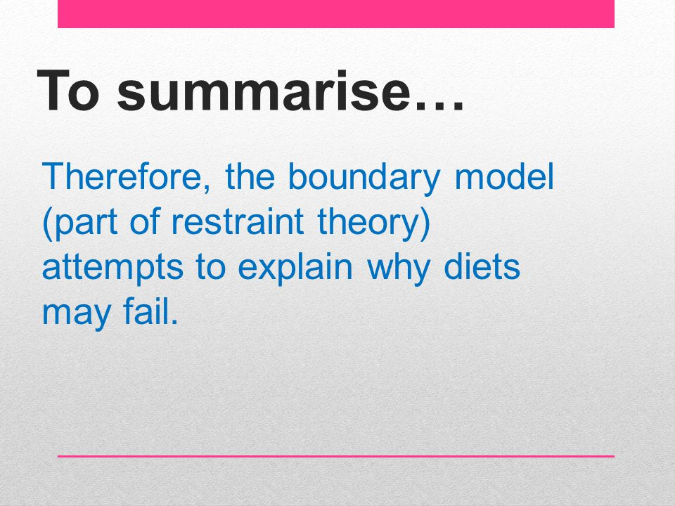 To summarise… Therefore, the boundary model (part of restraint theory) attempts to explain why diets may fail.