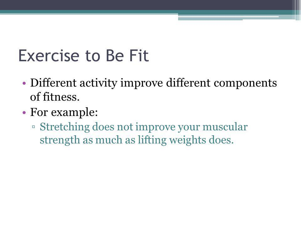 Exercise to Be Fit Different activity improve different components of fitness. For example: