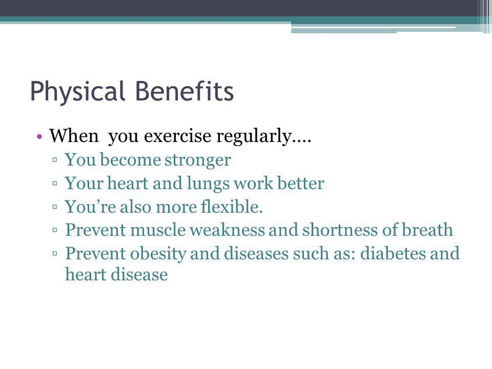 Physical Benefits When you exercise regularly…. You become stronger