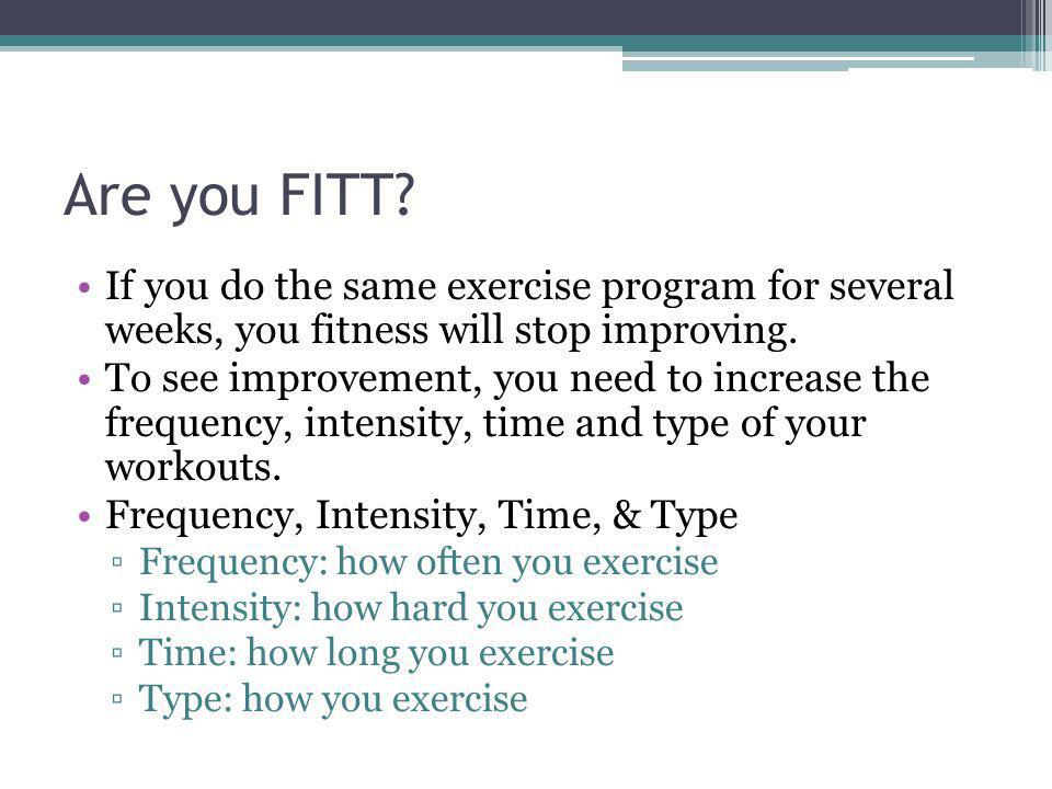 Are you FITT If you do the same exercise program for several weeks, you fitness will stop improving.