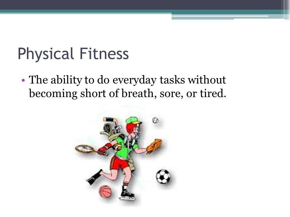 Physical Fitness The ability to do everyday tasks without becoming short of breath, sore, or tired.