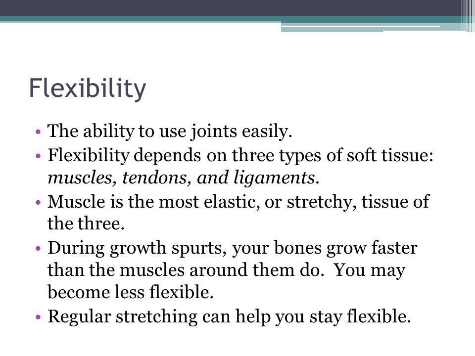 Flexibility The ability to use joints easily.