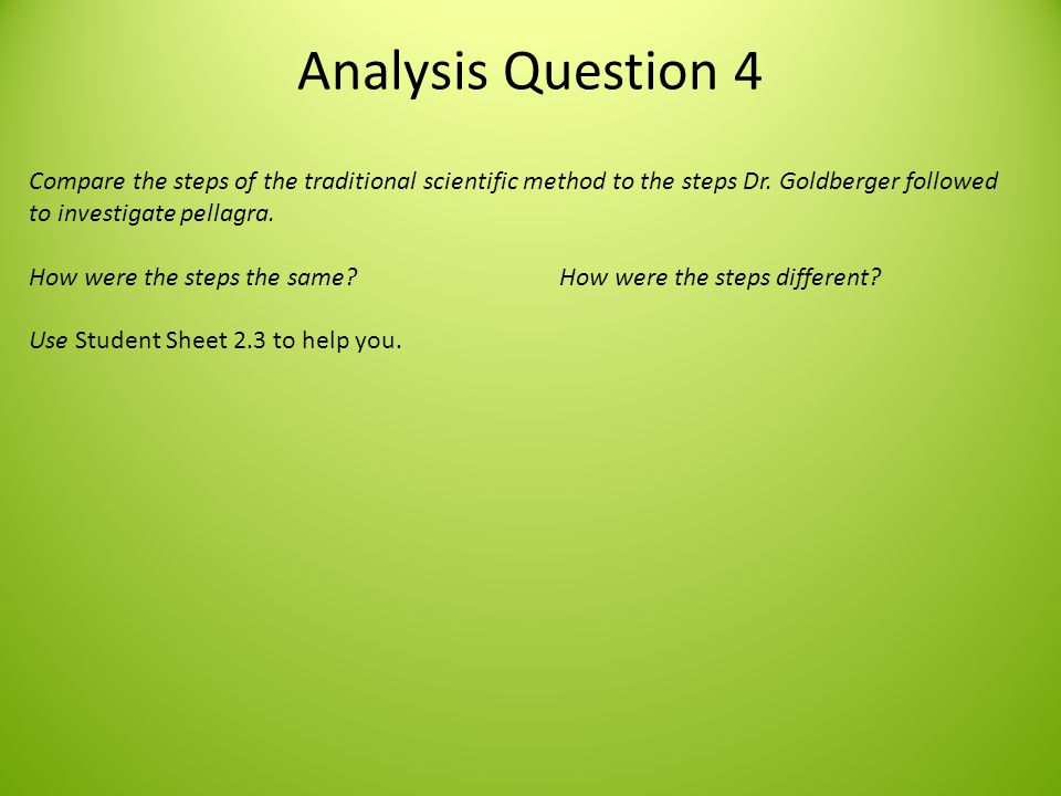 Analysis Question 4 Compare the steps of the traditional scientific method to the steps Dr. Goldberger followed to investigate pellagra.