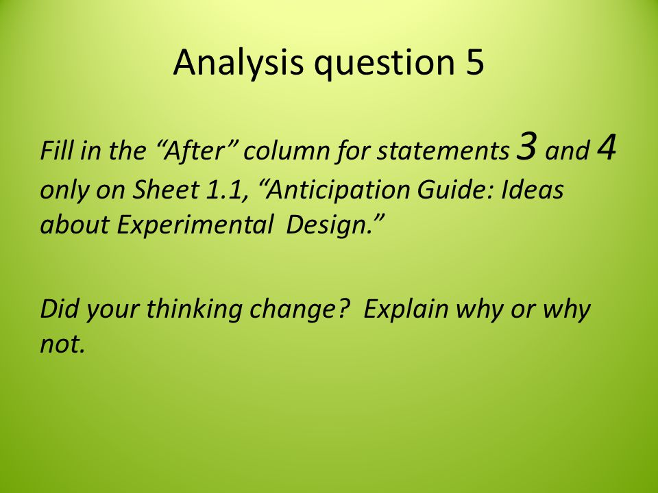 Analysis question 5 Fill in the After column for statements 3 and 4 only on Sheet 1.1, Anticipation Guide: Ideas about Experimental Design.
