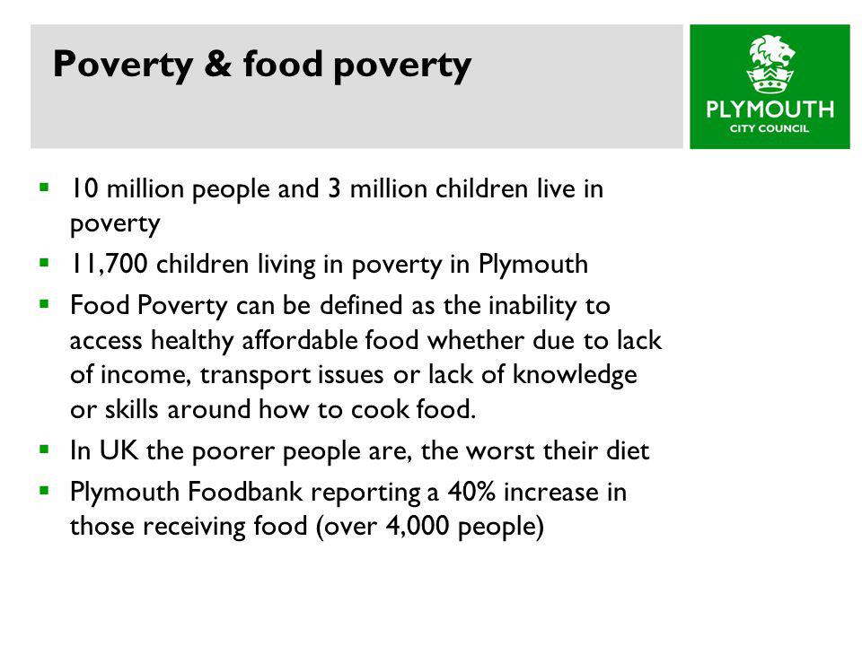 Poverty & food poverty 10 million people and 3 million children live in poverty. 11,700 children living in poverty in Plymouth.