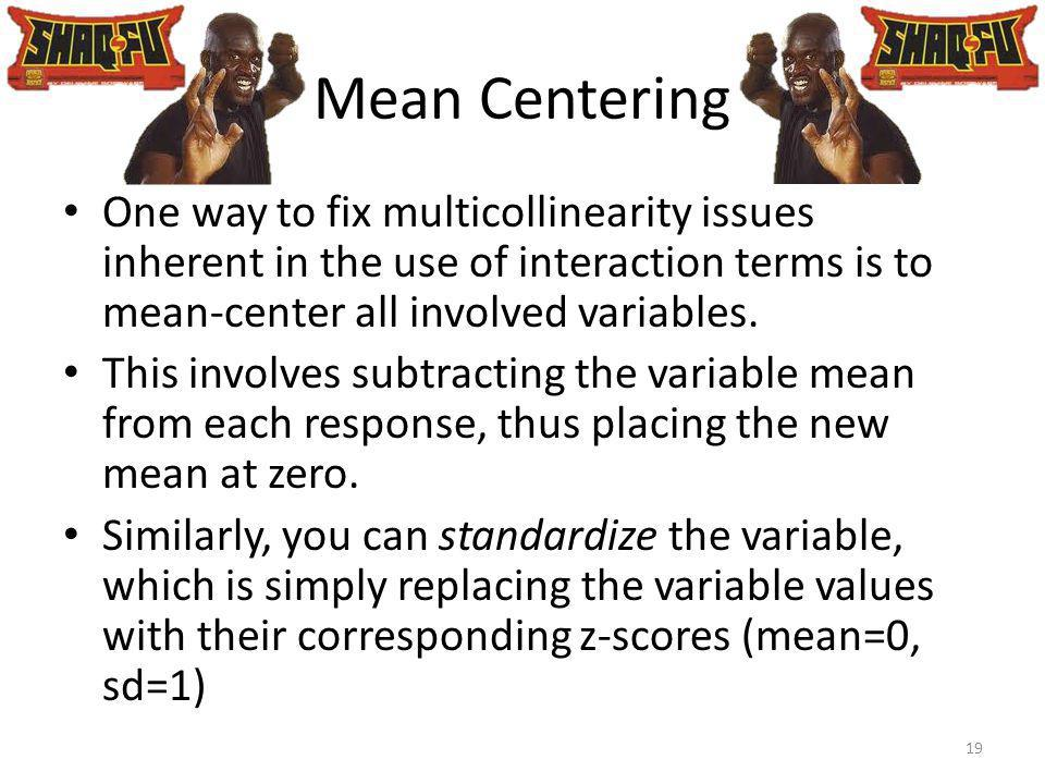 Mean Centering One way to fix multicollinearity issues inherent in the use of interaction terms is to mean-center all involved variables.