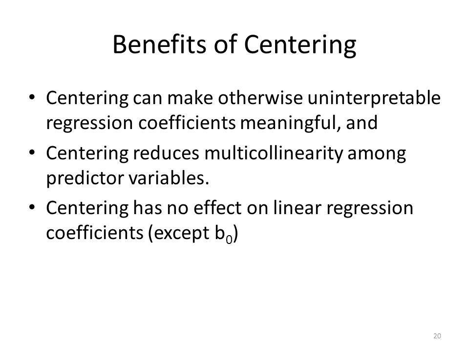 Benefits of Centering Centering can make otherwise uninterpretable regression coefficients meaningful, and.