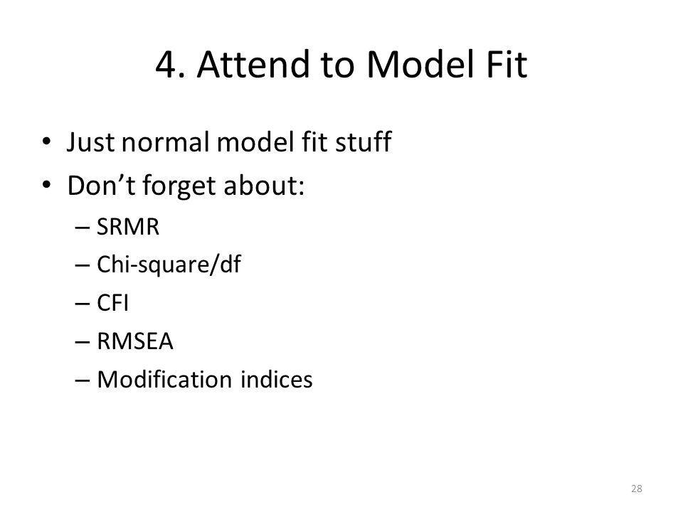 4. Attend to Model Fit Just normal model fit stuff Don't forget about:
